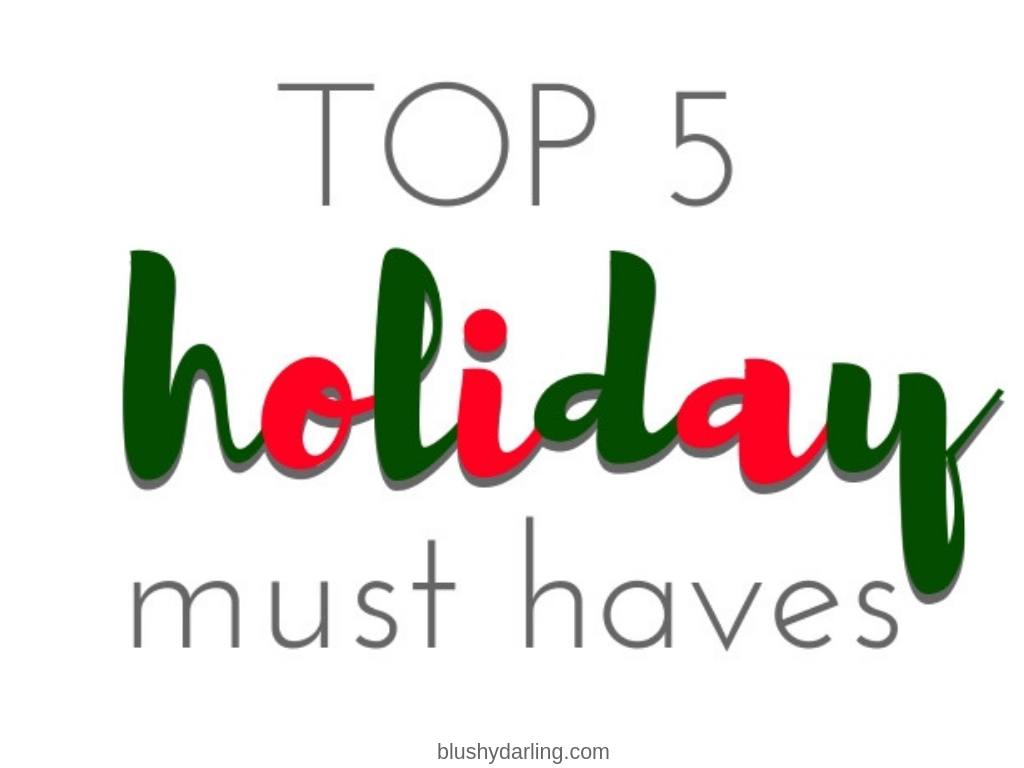 My Top 5 Holiday Must Haves