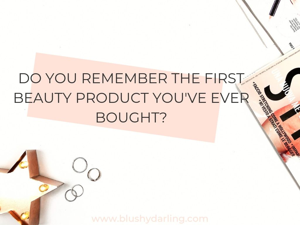 Do you remember the first beauty product you've ever bought?