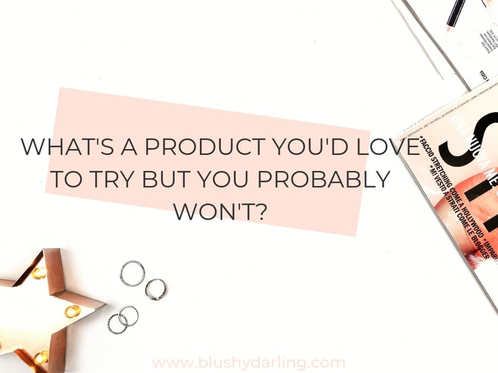 What's a product you'd love to try but you probably won't?