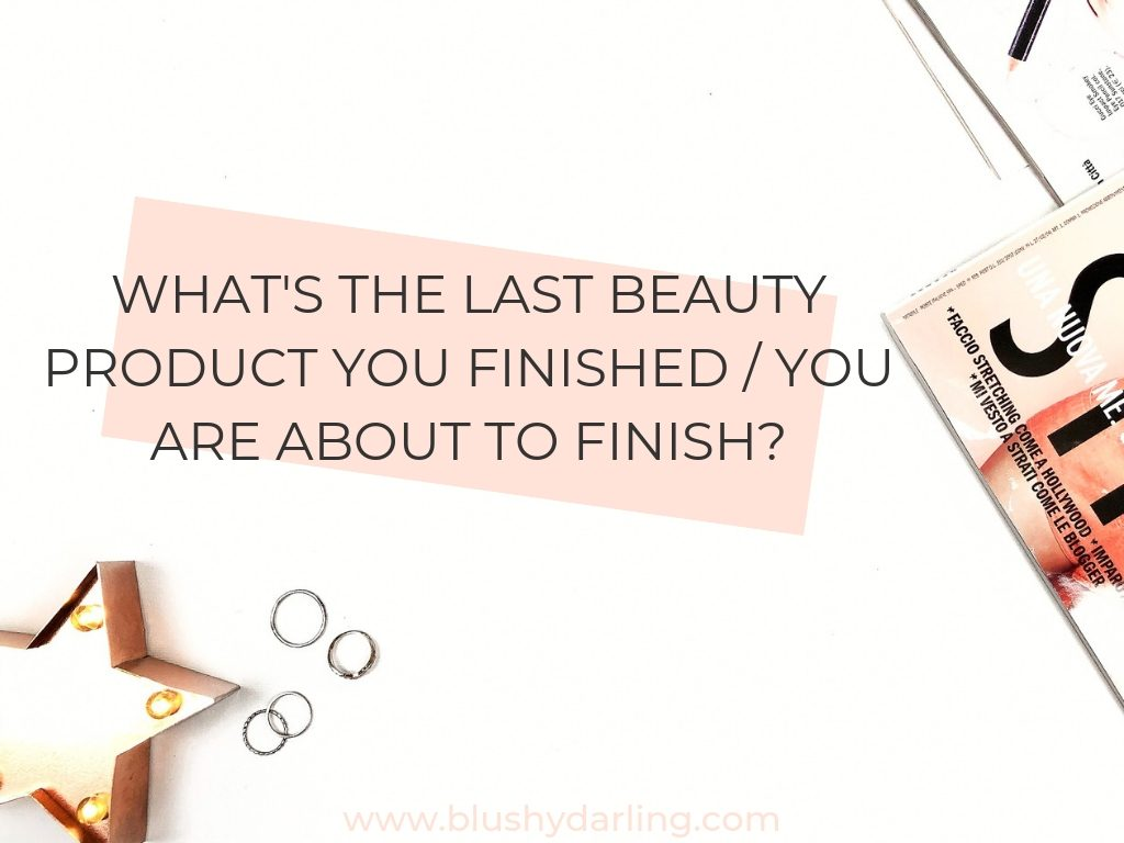 What's the last beauty product you finished / You are about to finish